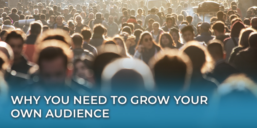 Why You Need to Grow Your Own Audience