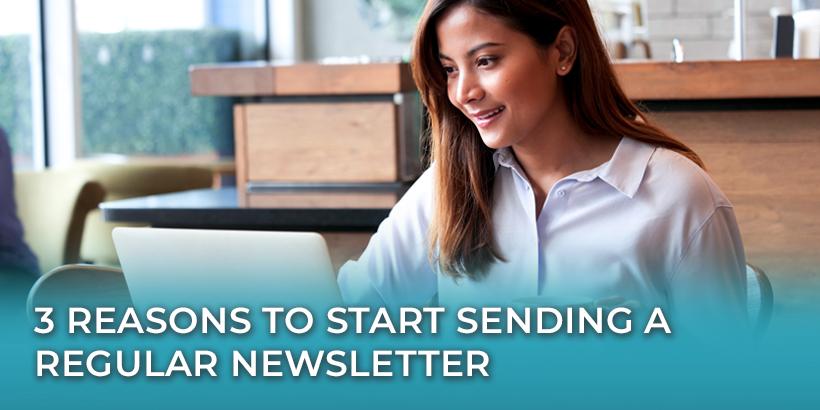 3 Reasons to Start Sending a Regular Newsletter