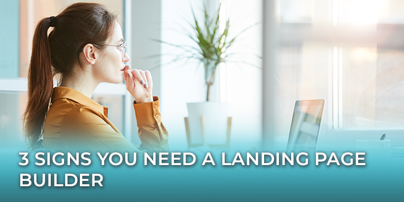 3 Signs You Need a Landing Page Builder